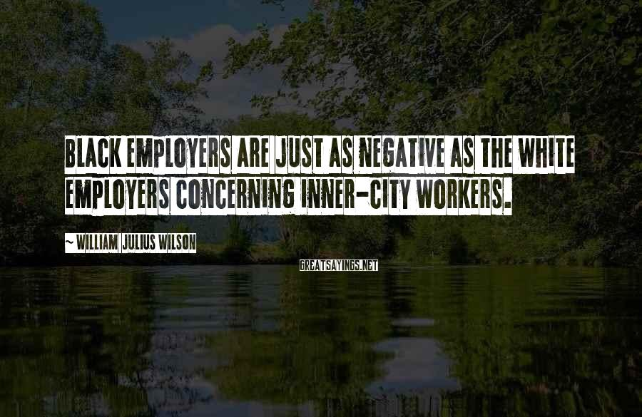 William Julius Wilson Sayings: Black employers are just as negative as the white employers concerning inner-city workers.