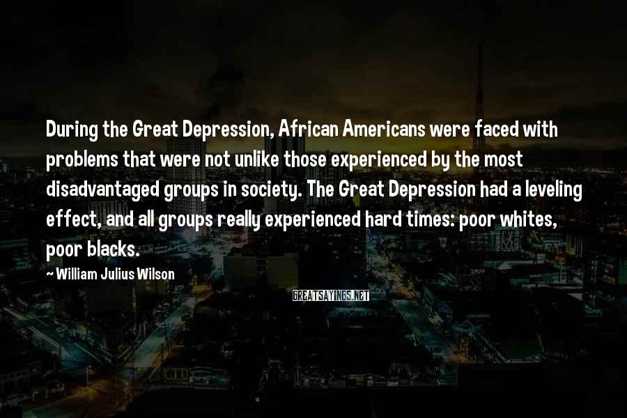 William Julius Wilson Sayings: During the Great Depression, African Americans were faced with problems that were not unlike those