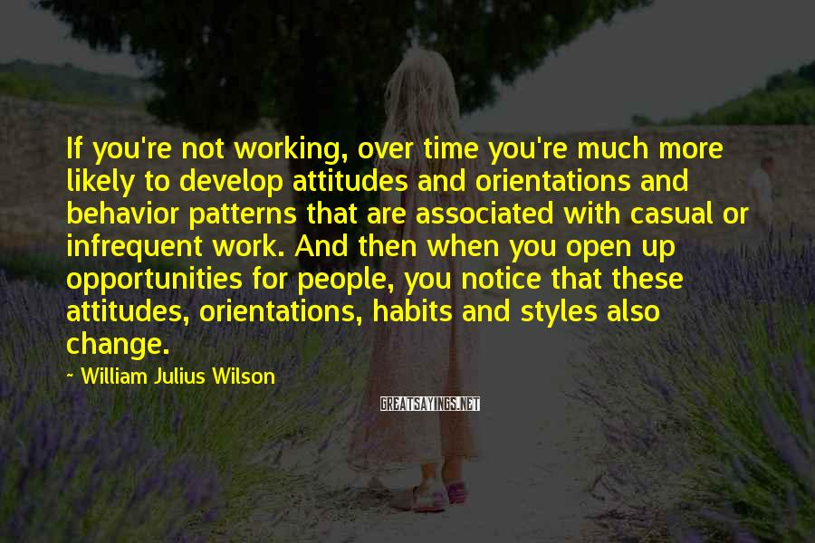 William Julius Wilson Sayings: If you're not working, over time you're much more likely to develop attitudes and orientations