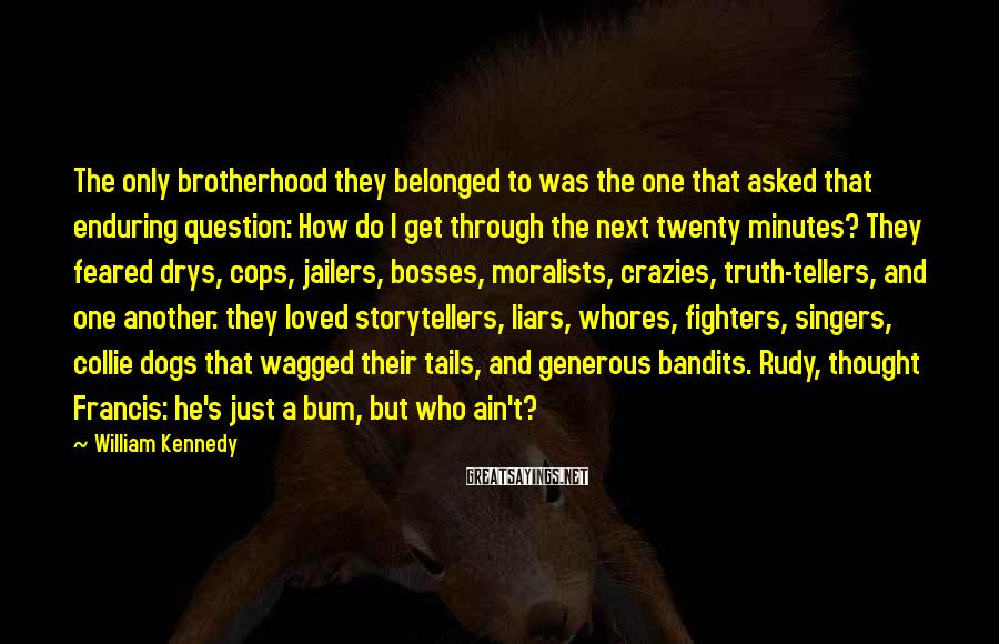 William Kennedy Sayings: The only brotherhood they belonged to was the one that asked that enduring question: How