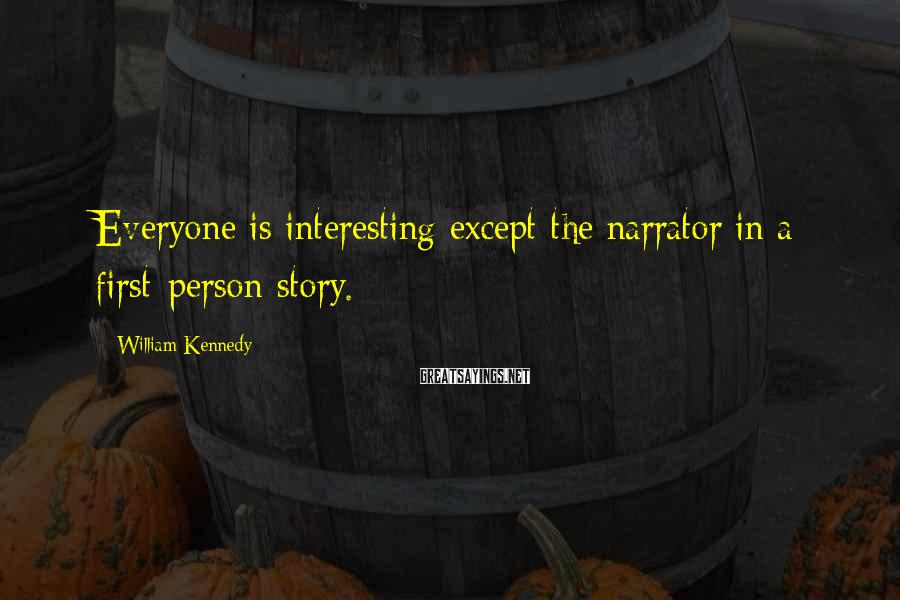 William Kennedy Sayings: Everyone is interesting except the narrator in a first-person story.