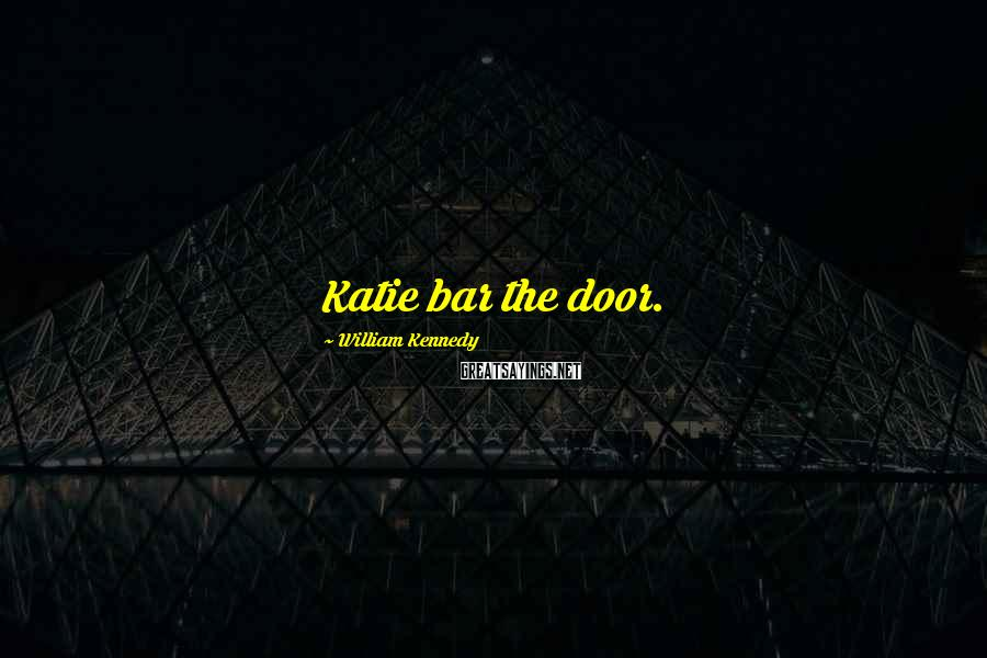 William Kennedy Sayings: Katie bar the door.