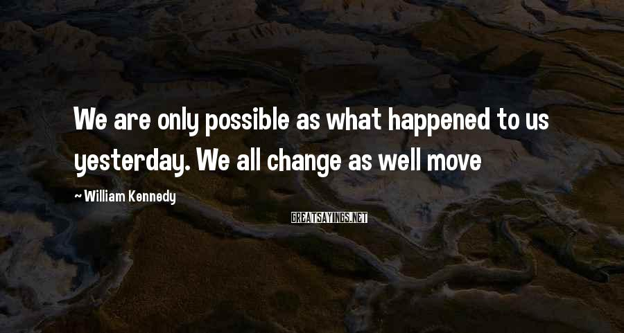 William Kennedy Sayings: We are only possible as what happened to us yesterday. We all change as well