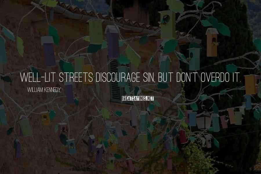 William Kennedy Sayings: Well-lit streets discourage sin, but don't overdo it.