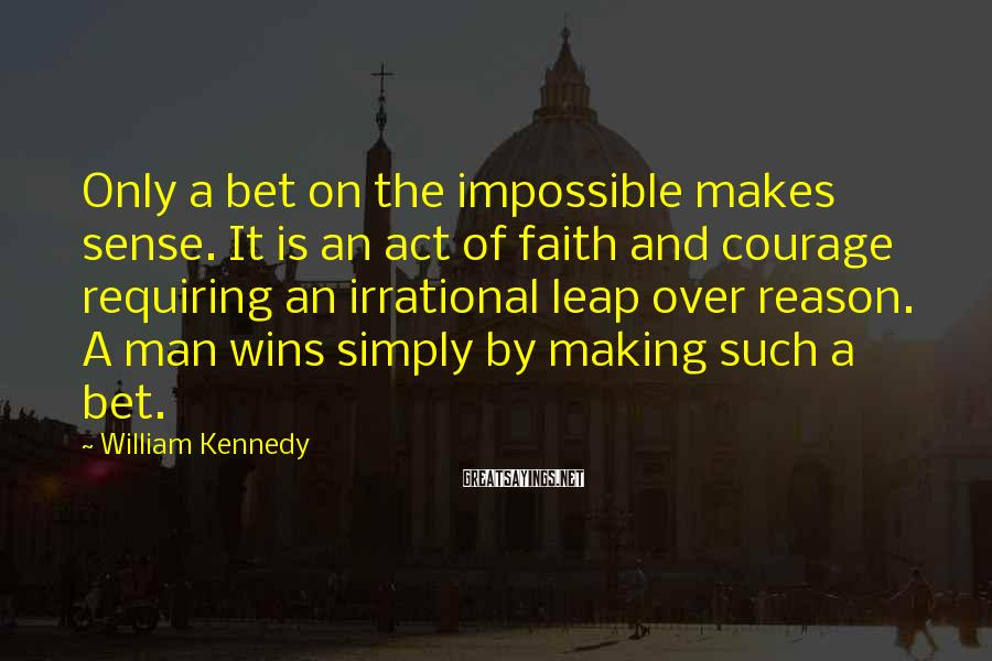 William Kennedy Sayings: Only a bet on the impossible makes sense. It is an act of faith and