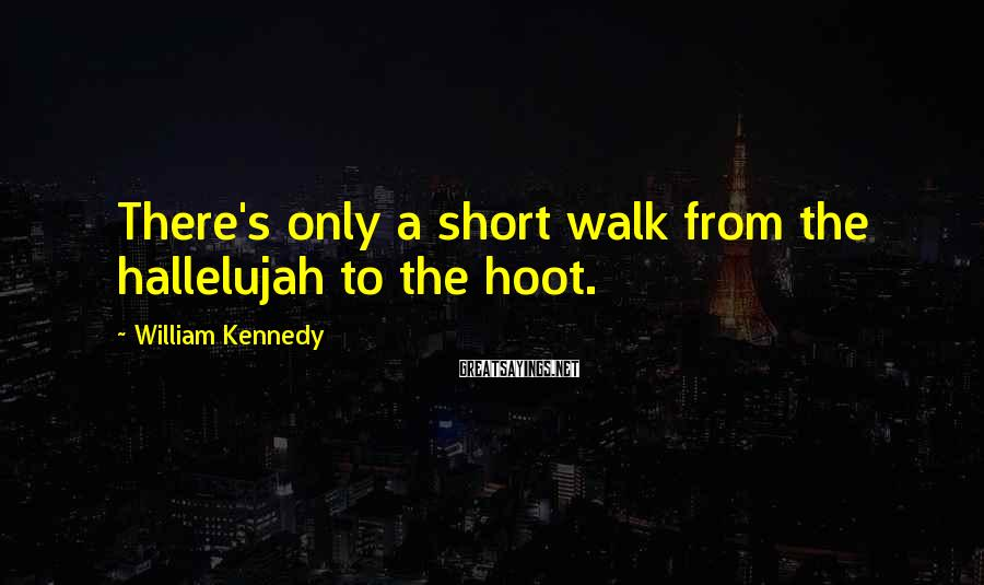 William Kennedy Sayings: There's only a short walk from the hallelujah to the hoot.