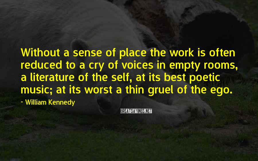 William Kennedy Sayings: Without a sense of place the work is often reduced to a cry of voices