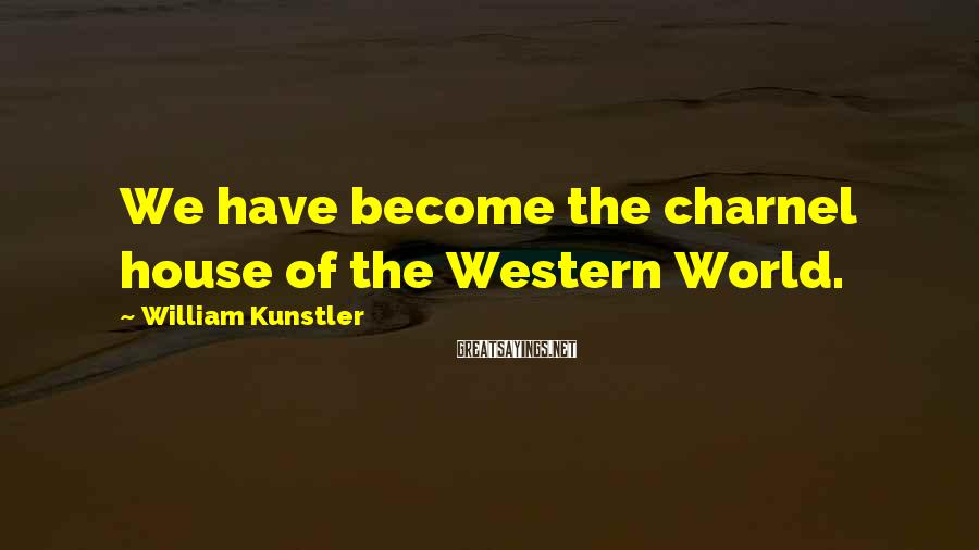 William Kunstler Sayings: We have become the charnel house of the Western World.