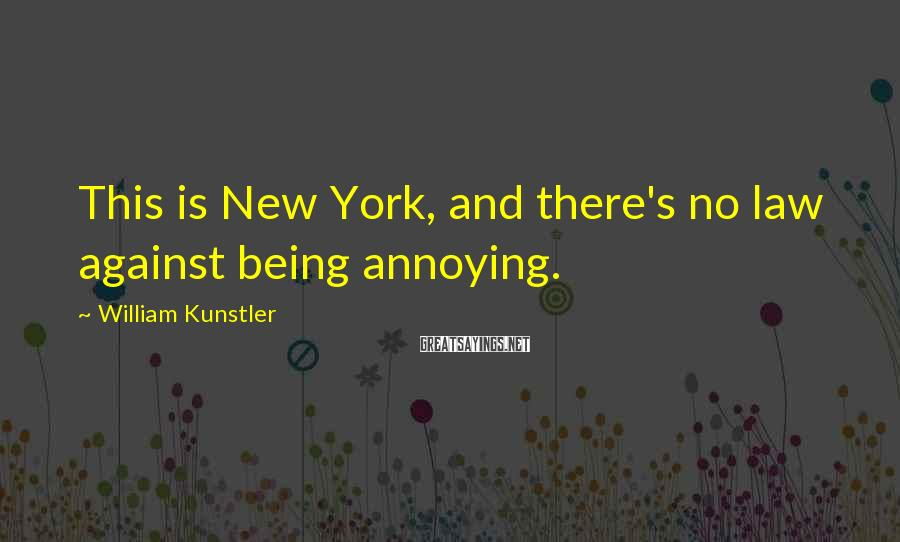 William Kunstler Sayings: This is New York, and there's no law against being annoying.
