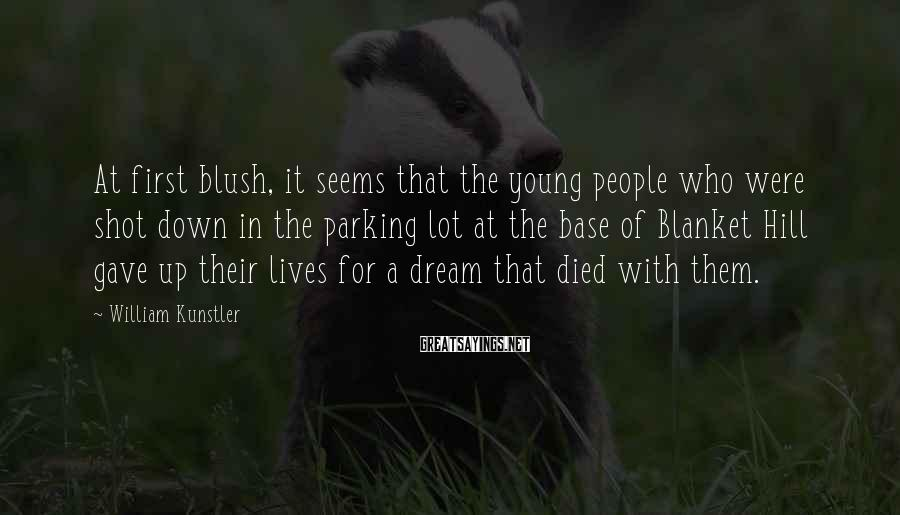 William Kunstler Sayings: At first blush, it seems that the young people who were shot down in the
