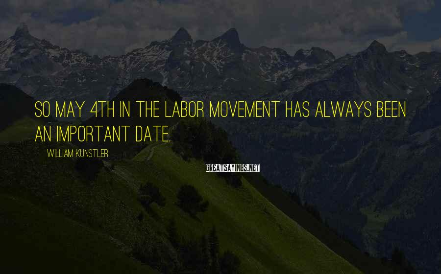 William Kunstler Sayings: So May 4th in the labor movement has always been an important date.