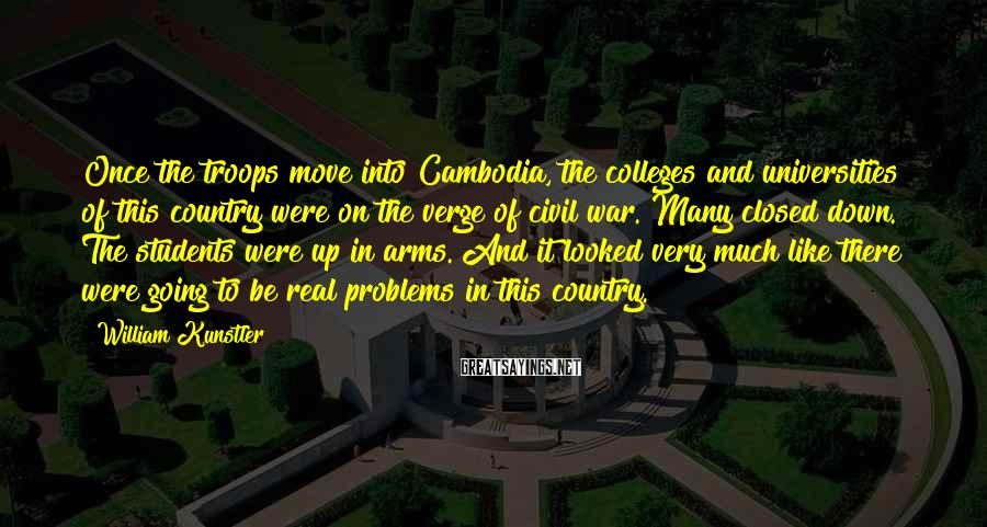 William Kunstler Sayings: Once the troops move into Cambodia, the colleges and universities of this country were on