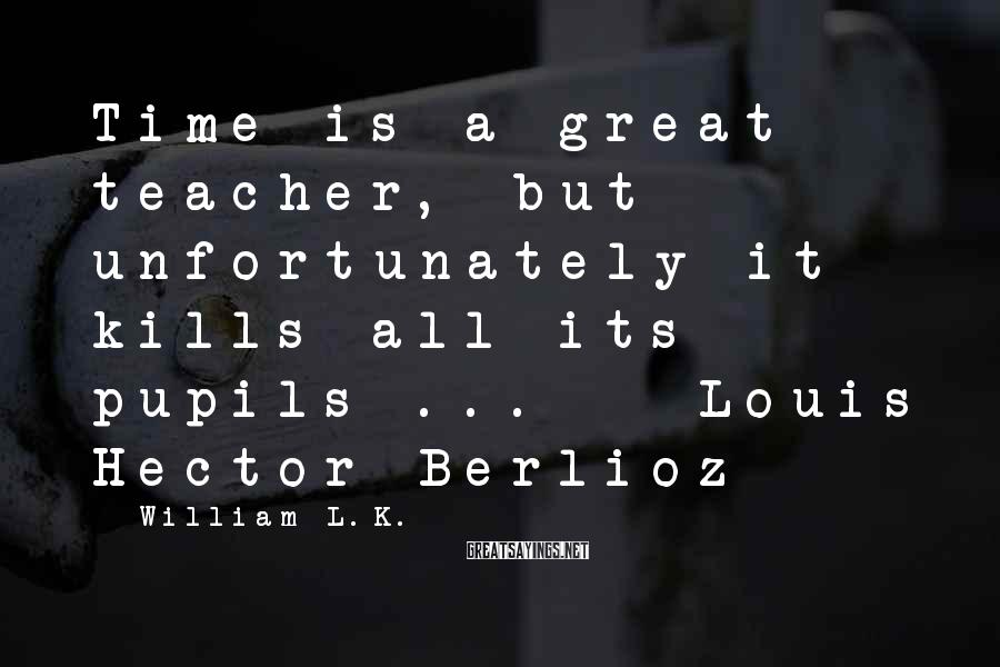 William L.K. Sayings: Time is a great teacher, but unfortunately it kills all its pupils ... - Louis