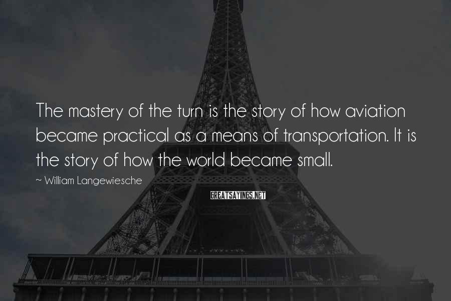 William Langewiesche Sayings: The mastery of the turn is the story of how aviation became practical as a