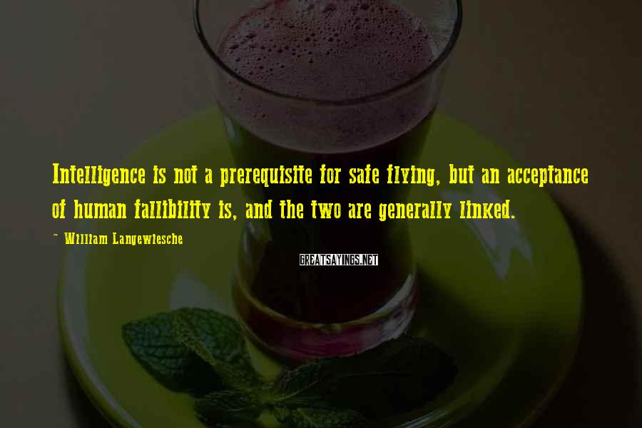 William Langewiesche Sayings: Intelligence is not a prerequisite for safe flying, but an acceptance of human fallibility is,