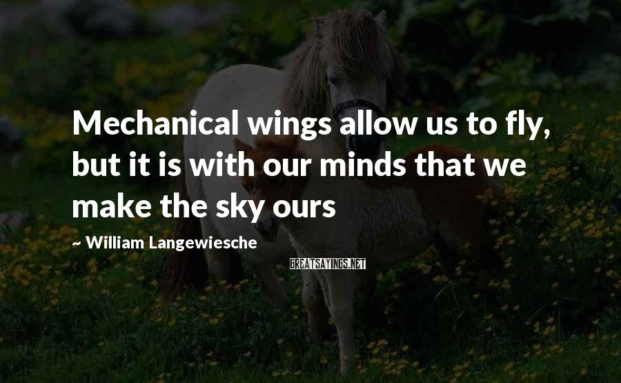 William Langewiesche Sayings: Mechanical wings allow us to fly, but it is with our minds that we make