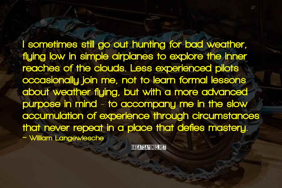 William Langewiesche Sayings: I sometimes still go out hunting for bad weather, flying low in simple airplanes to