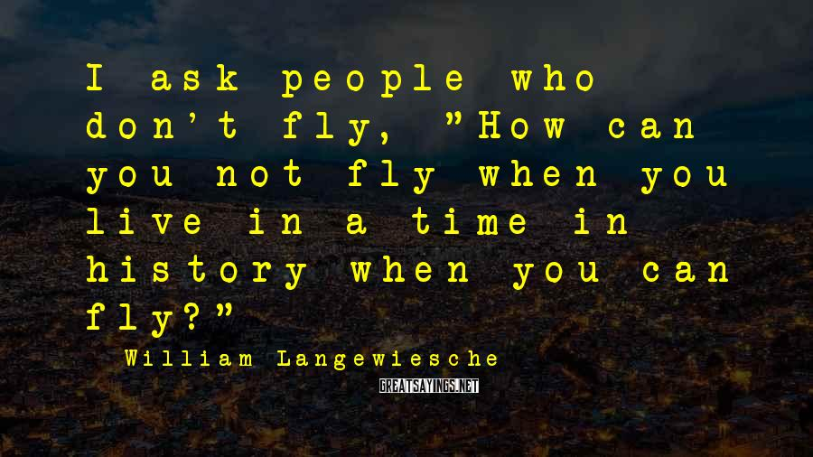 """William Langewiesche Sayings: I ask people who don't fly, """"How can you not fly when you live in"""