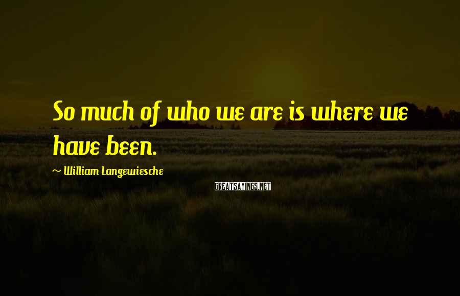 William Langewiesche Sayings: So much of who we are is where we have been.