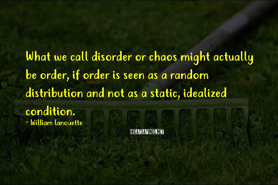 William Lanouette Sayings: What we call disorder or chaos might actually be order, if order is seen as