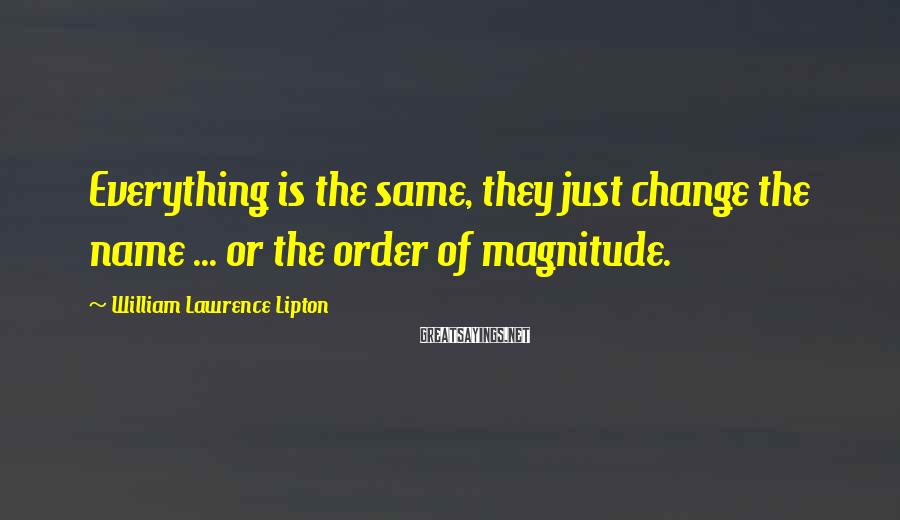 William Lawrence Lipton Sayings: Everything is the same, they just change the name ... or the order of magnitude.