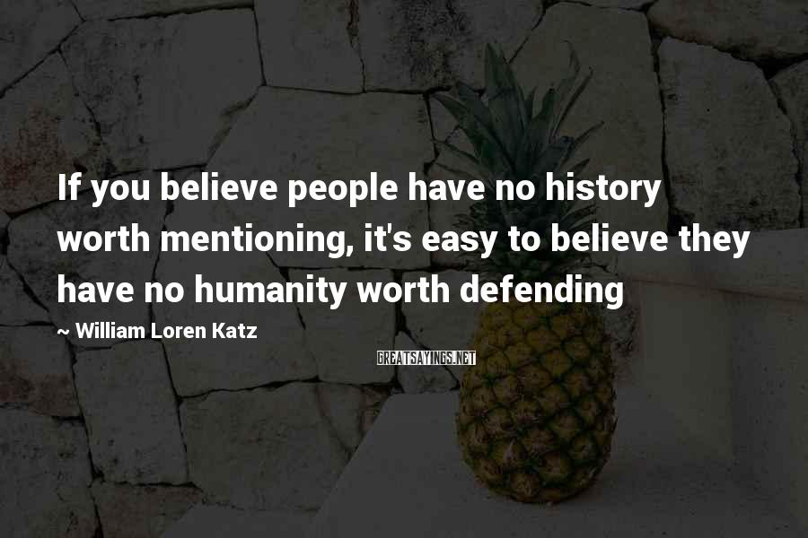 William Loren Katz Sayings: If you believe people have no history worth mentioning, it's easy to believe they have