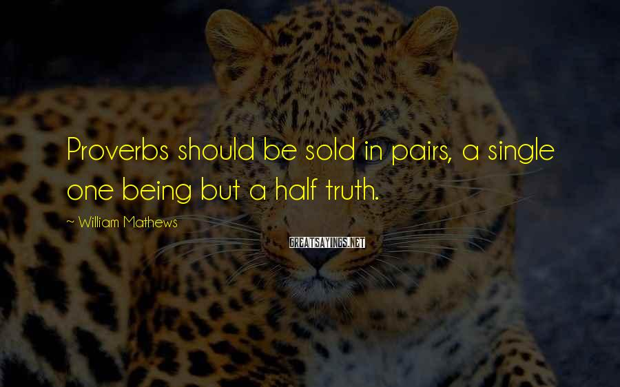 William Mathews Sayings: Proverbs should be sold in pairs, a single one being but a half truth.