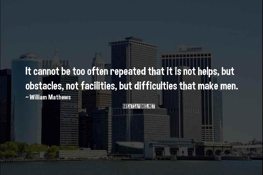 William Mathews Sayings: It cannot be too often repeated that it is not helps, but obstacles, not facilities,