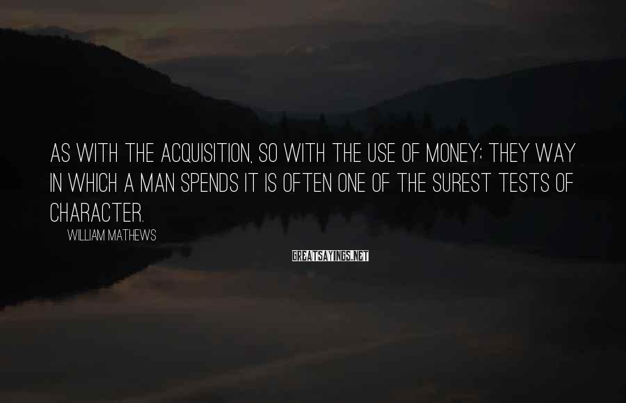 William Mathews Sayings: As with the acquisition, so with the use of money; they way in which a