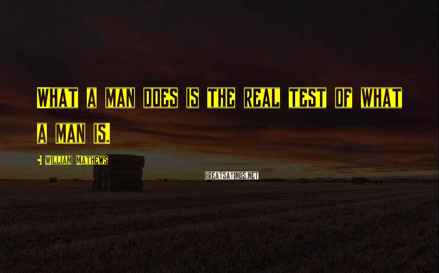 William Mathews Sayings: What a man does is the real test of what a man is.