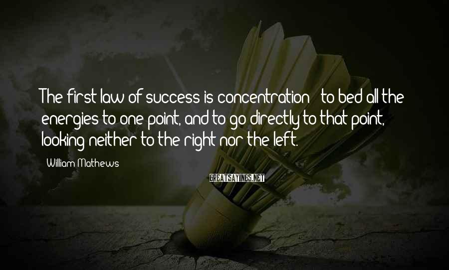 William Mathews Sayings: The first law of success is concentration - to bed all the energies to one