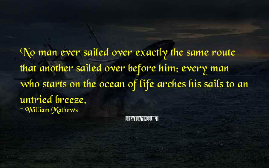 William Mathews Sayings: No man ever sailed over exactly the same route that another sailed over before him;