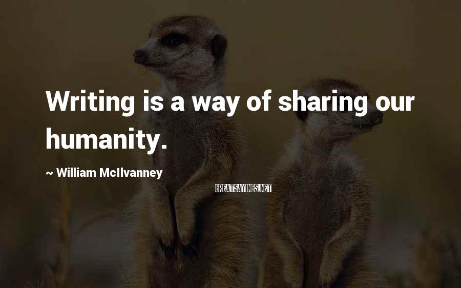 William McIlvanney Sayings: Writing is a way of sharing our humanity.