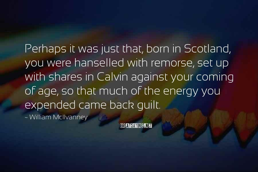 William McIlvanney Sayings: Perhaps it was just that, born in Scotland, you were hanselled with remorse, set up