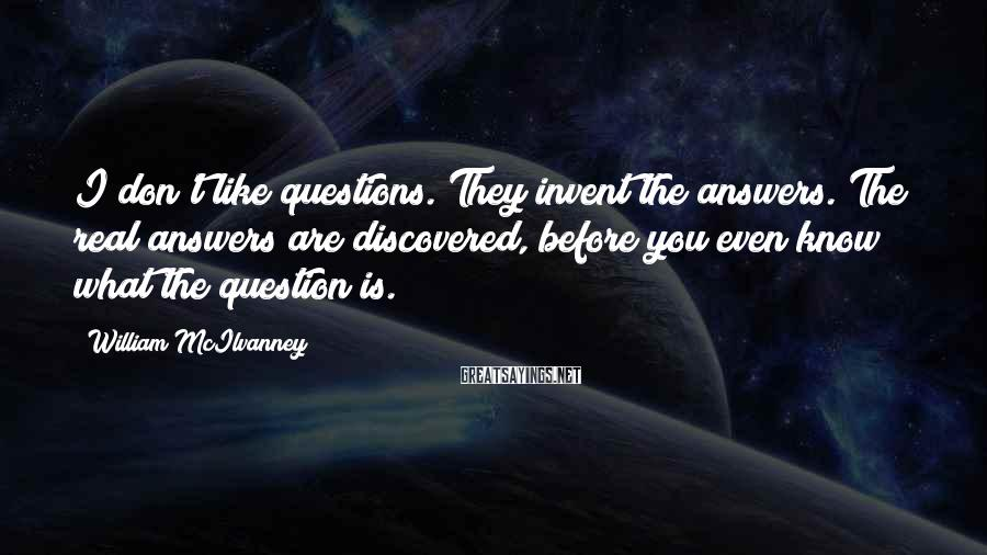 William McIlvanney Sayings: I don't like questions. They invent the answers. The real answers are discovered, before you