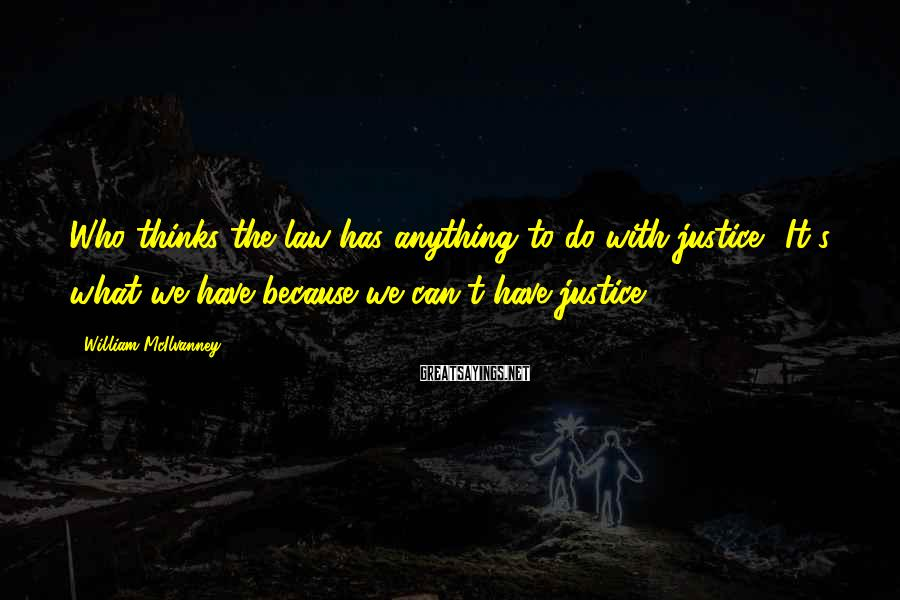 William McIlvanney Sayings: Who thinks the law has anything to do with justice? It's what we have because