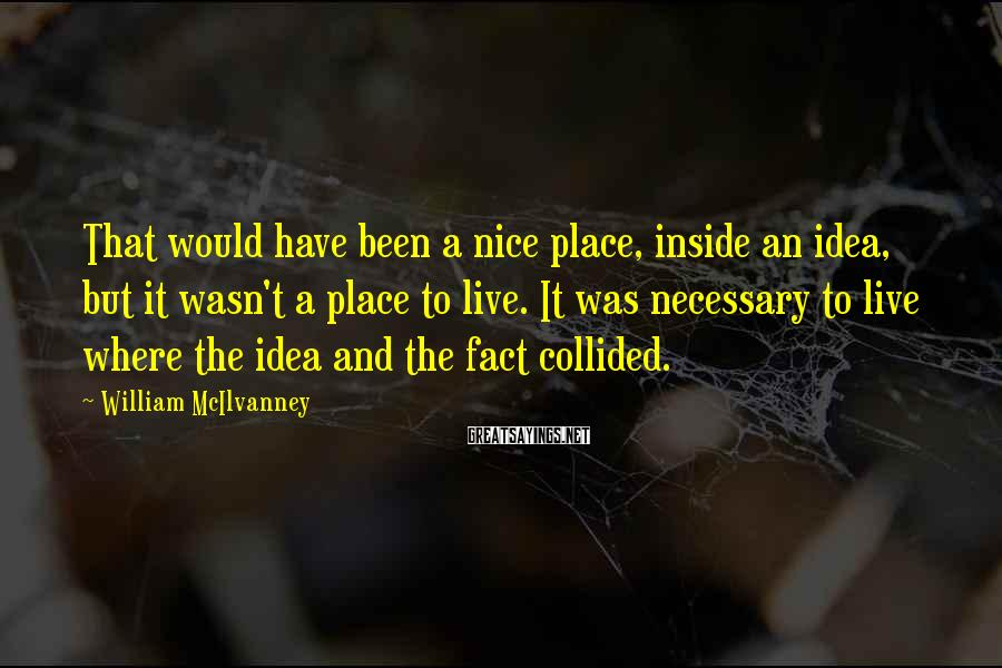 William McIlvanney Sayings: That would have been a nice place, inside an idea, but it wasn't a place