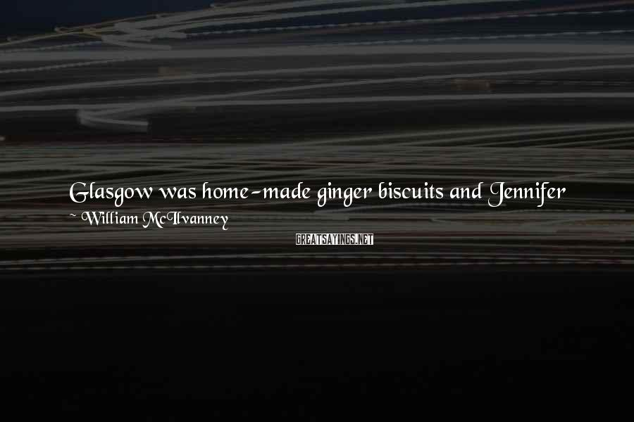 William McIlvanney Sayings: Glasgow was home-made ginger biscuits and Jennifer Lawson dead in the park. It was the
