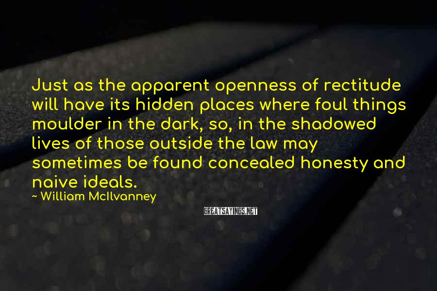 William McIlvanney Sayings: Just as the apparent openness of rectitude will have its hidden places where foul things