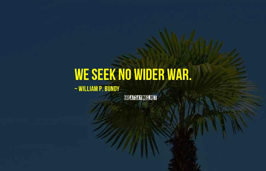 William P. Bundy Sayings: We seek no wider war.