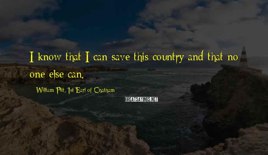 William Pitt, 1st Earl Of Chatham Sayings: I know that I can save this country and that no one else can.