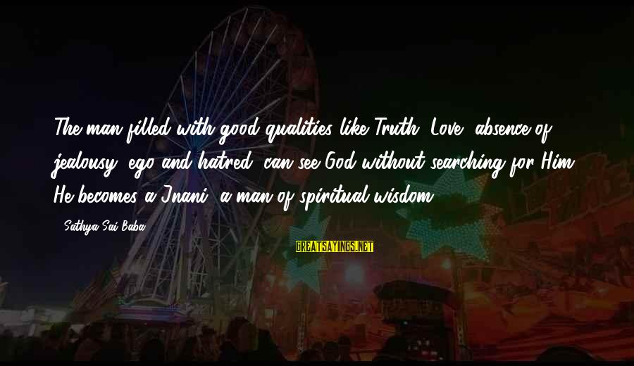 William Poundstone Sayings By Sathya Sai Baba: The man filled with good qualities like Truth, Love, absence of jealousy, ego and hatred,