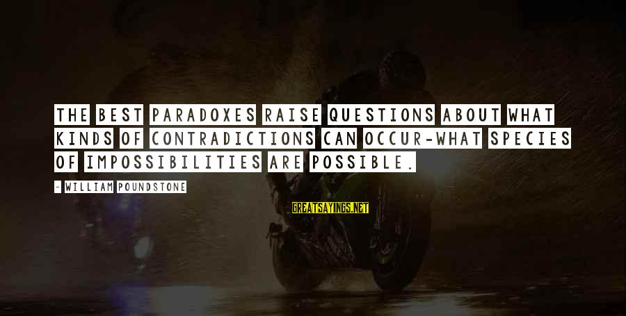 William Poundstone Sayings By William Poundstone: The best paradoxes raise questions about what kinds of contradictions can occur-what species of impossibilities