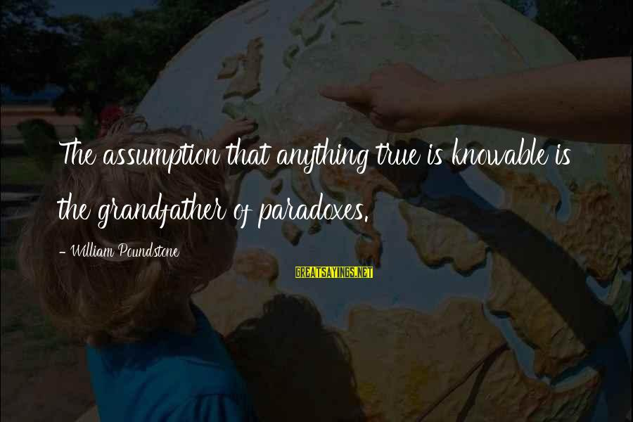 William Poundstone Sayings By William Poundstone: The assumption that anything true is knowable is the grandfather of paradoxes.