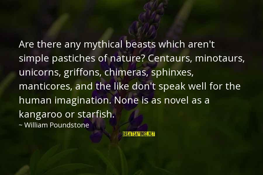 William Poundstone Sayings By William Poundstone: Are there any mythical beasts which aren't simple pastiches of nature? Centaurs, minotaurs, unicorns, griffons,