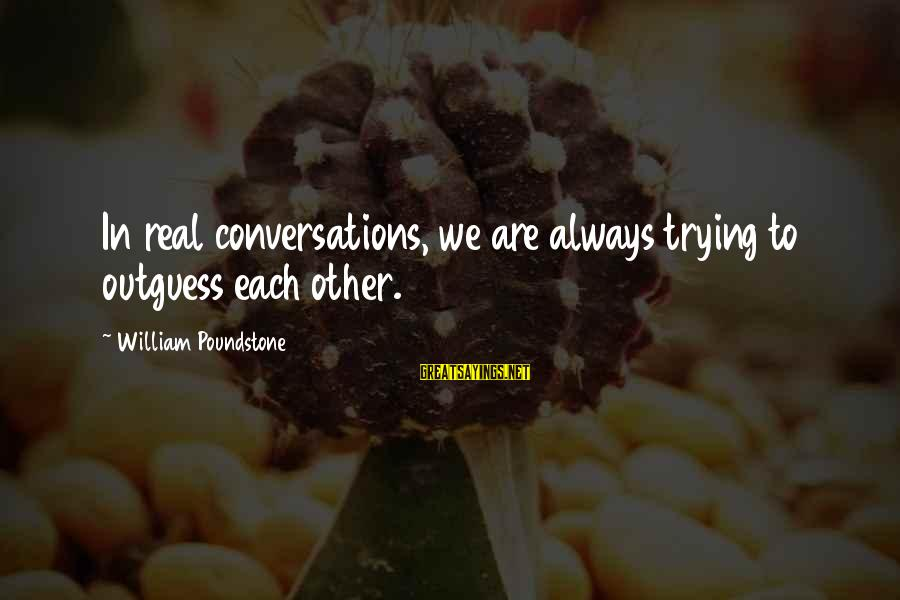 William Poundstone Sayings By William Poundstone: In real conversations, we are always trying to outguess each other.