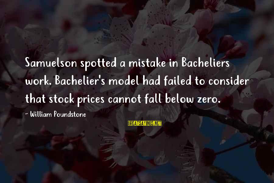 William Poundstone Sayings By William Poundstone: Samuelson spotted a mistake in Bacheliers work. Bachelier's model had failed to consider that stock
