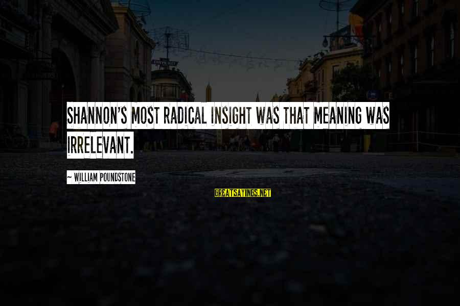 William Poundstone Sayings By William Poundstone: Shannon's most radical insight was that meaning was irrelevant.