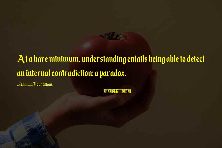 William Poundstone Sayings By William Poundstone: At a bare minimum, understanding entails being able to detect an internal contradiction: a paradox.