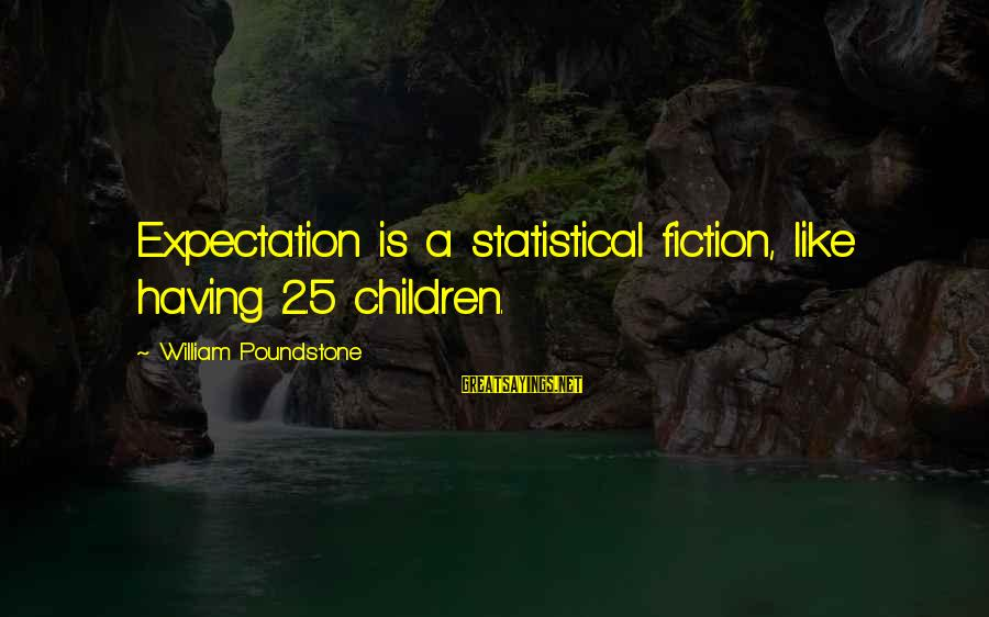 William Poundstone Sayings By William Poundstone: Expectation is a statistical fiction, like having 2.5 children.